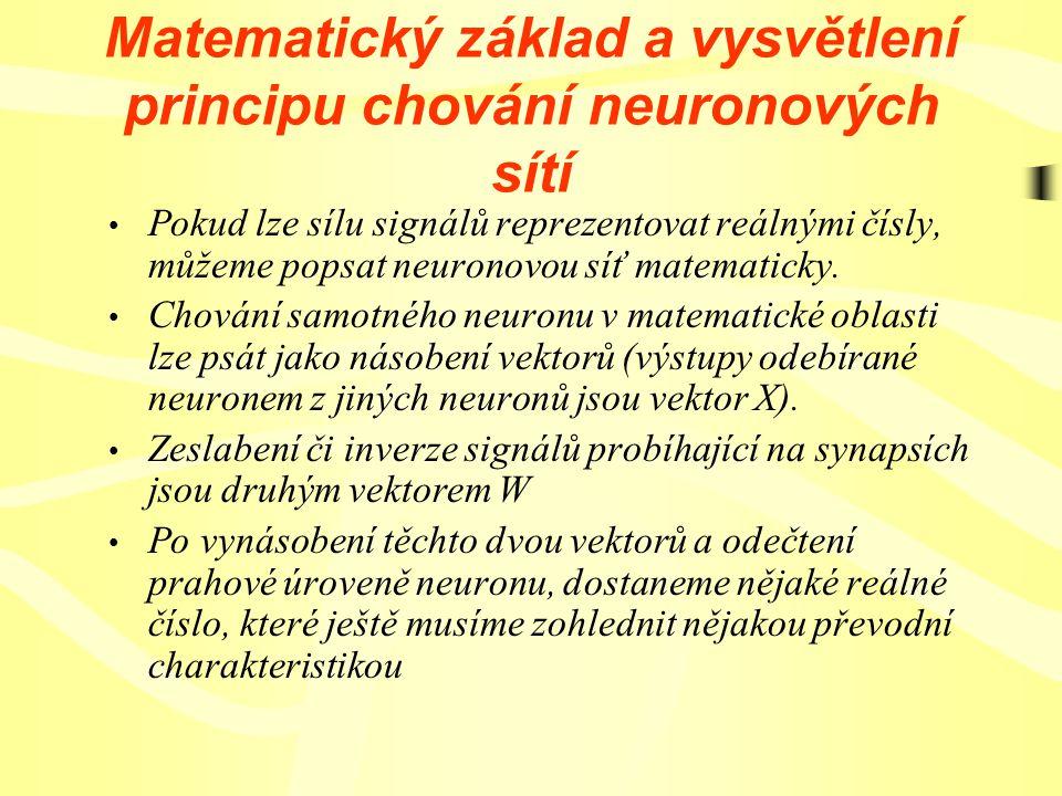 Matematický základ a vysvětlení principu chování neuronových sítí Pokud lze sílu signálů reprezentovat reálnými čísly, můžeme popsat neuronovou síť matematicky.