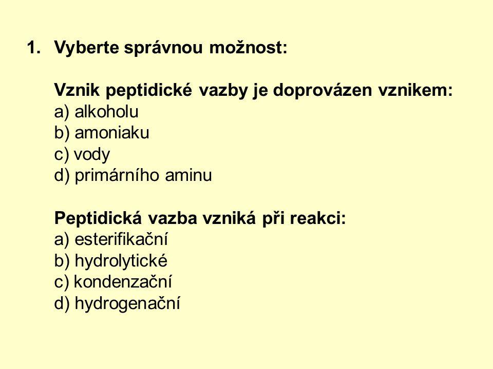 1.Vyberte správnou možnost: Vznik peptidické vazby je doprovázen vznikem: a) alkoholu b) amoniaku c) vody d) primárního aminu Peptidická vazba vzniká při reakci: a) esterifikační b) hydrolytické c) kondenzační d) hydrogenační