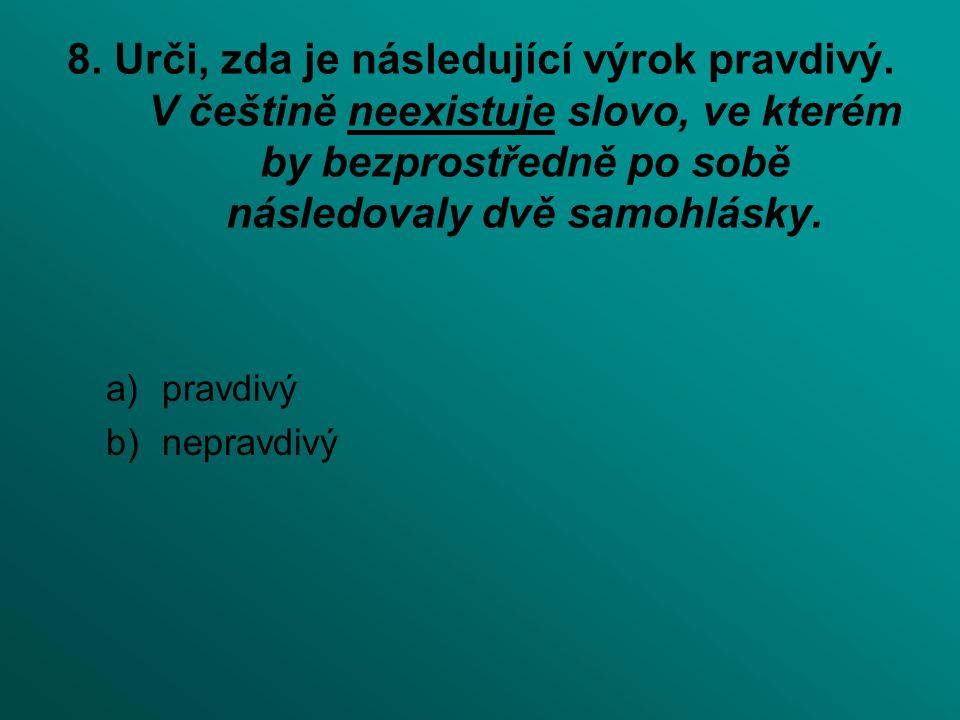 8. Urči, zda je následující výrok pravdivý. V češtině neexistuje slovo, ve kterém by bezprostředně po sobě následovaly dvě samohlásky. a)pravdivý b)ne