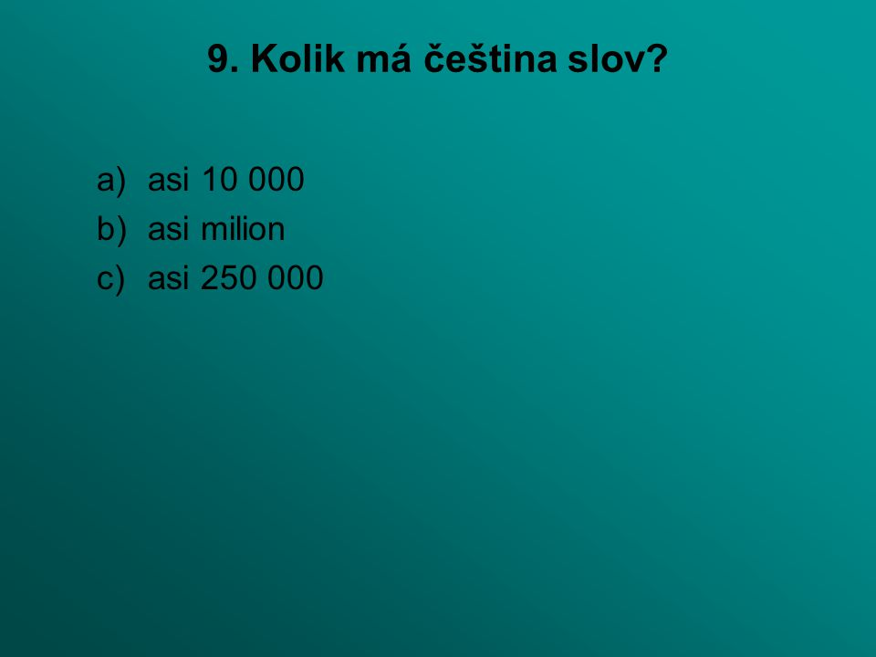 9. Kolik má čeština slov? a)asi 10 000 b)asi milion c)asi 250 000