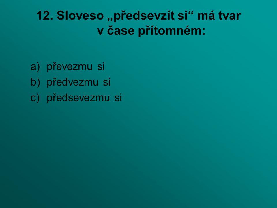 """12. Sloveso """"předsevzít si"""" má tvar v čase přítomném: a)převezmu si b)předvezmu si c)předsevezmu si"""