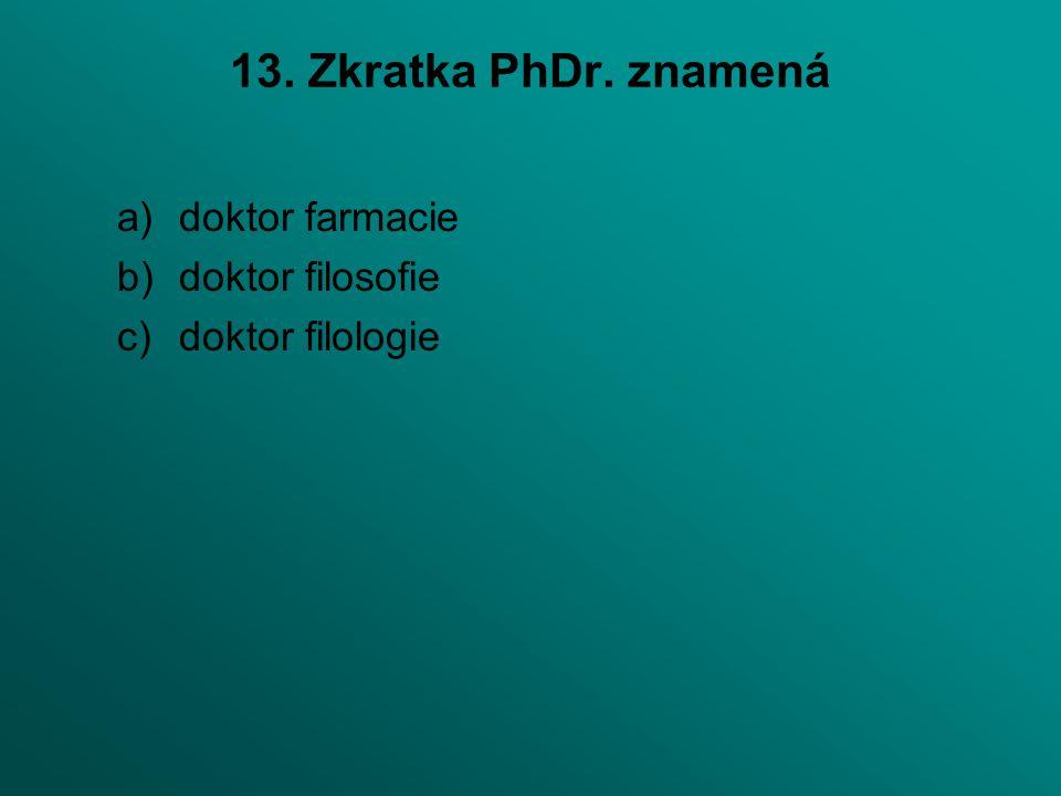 13. Zkratka PhDr. znamená a)doktor farmacie b)doktor filosofie c)doktor filologie