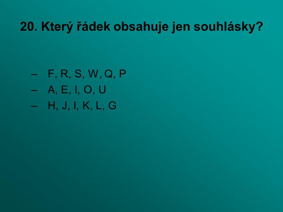 20. Který řádek obsahuje jen souhlásky? –F, R, S, W, Q, P –A, E, I, O, U –H, J, I, K, L, G