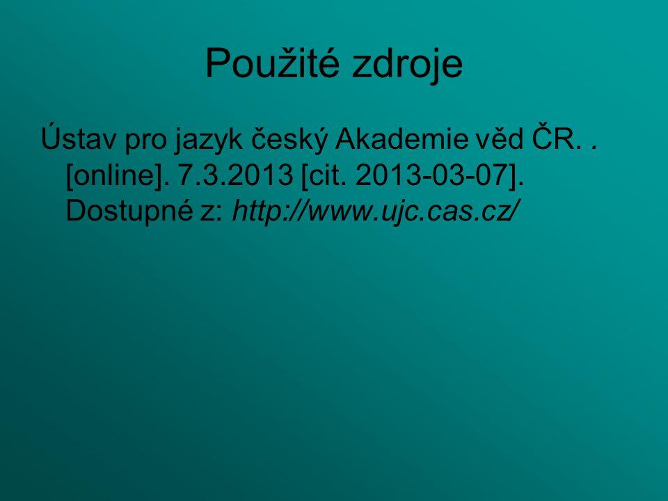 Použité zdroje Ústav pro jazyk český Akademie věd ČR.. [online]. 7.3.2013 [cit. 2013-03-07]. Dostupné z: http://www.ujc.cas.cz/