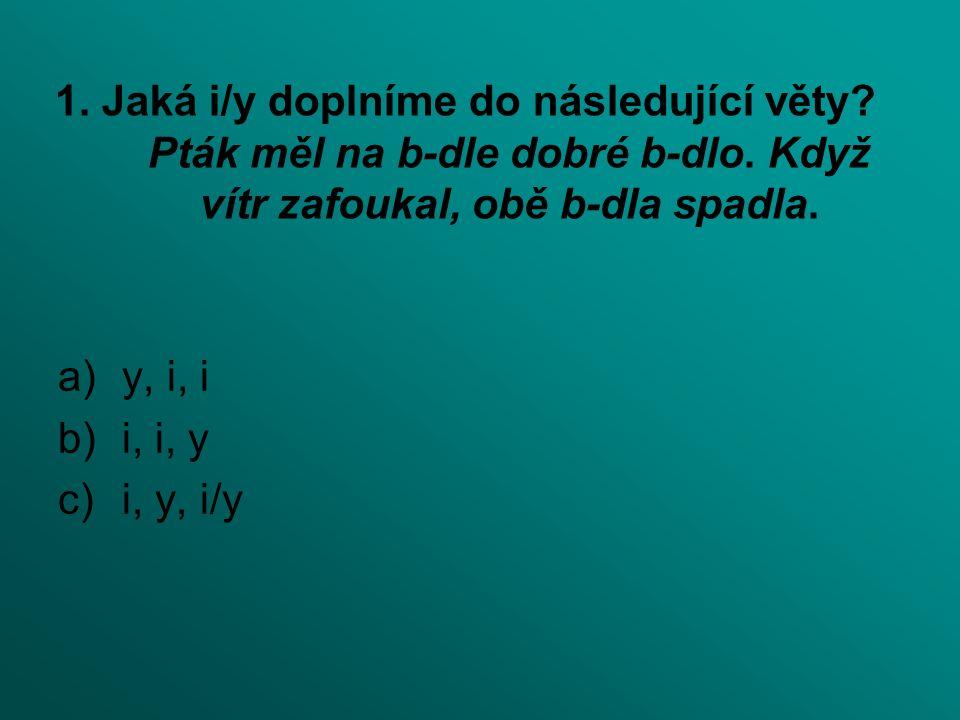 1. Jaká i/y doplníme do následující věty? Pták měl na b-dle dobré b-dlo. Když vítr zafoukal, obě b-dla spadla. a)y, i, i b)i, i, y c)i, y, i/y
