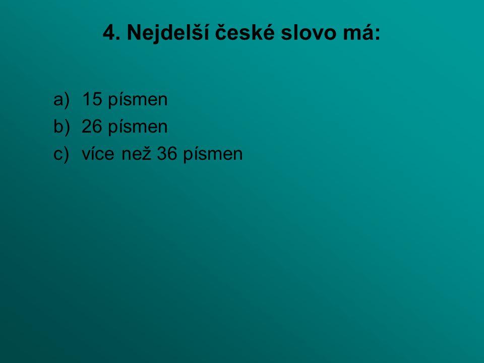 4. Nejdelší české slovo má: a)15 písmen b)26 písmen c)více než 36 písmen