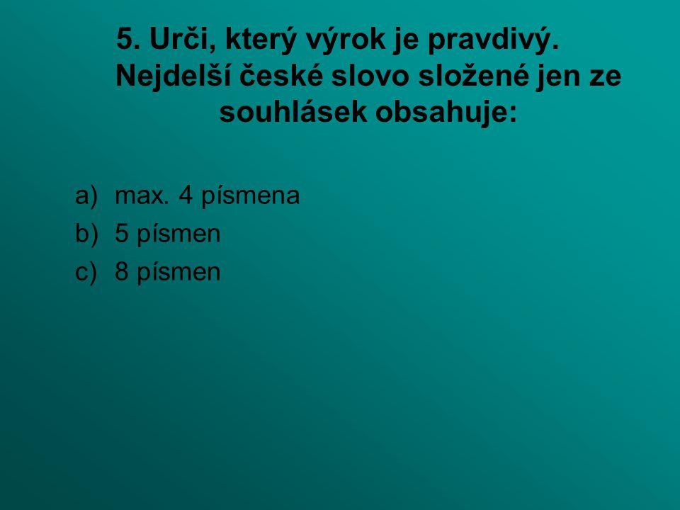 5. Urči, který výrok je pravdivý. Nejdelší české slovo složené jen ze souhlásek obsahuje: a)max. 4 písmena b)5 písmen c)8 písmen