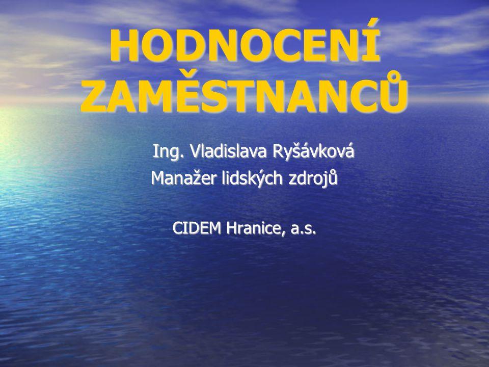 HODNOCENÍ ZAMĚSTNANCŮ Ing. Vladislava Ryšávková Manažer lidských zdrojů CIDEM Hranice, a.s.