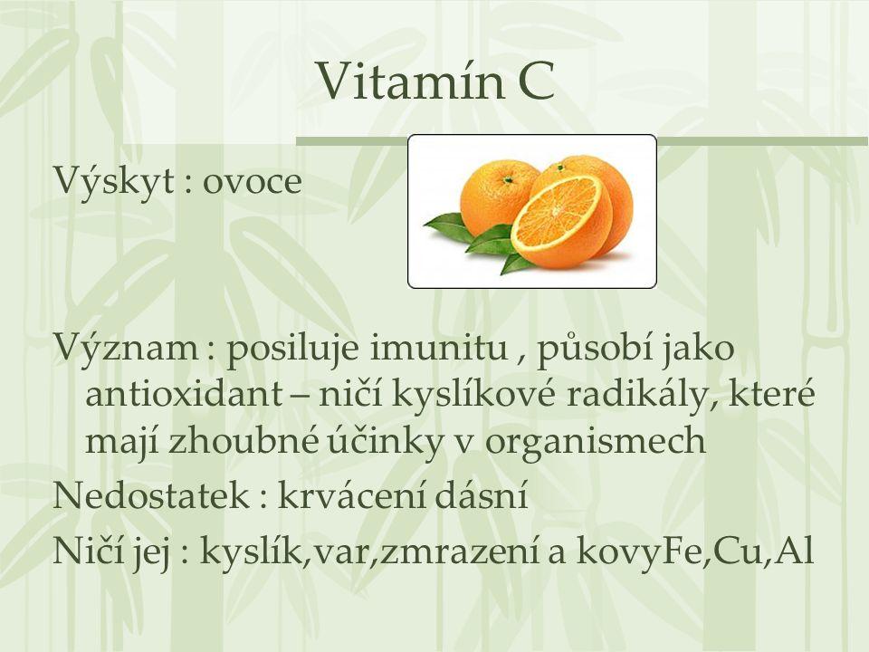 Vitamín C Výskyt : ovoce Význam : posiluje imunitu, působí jako antioxidant – ničí kyslíkové radikály, které mají zhoubné účinky v organismech Nedosta