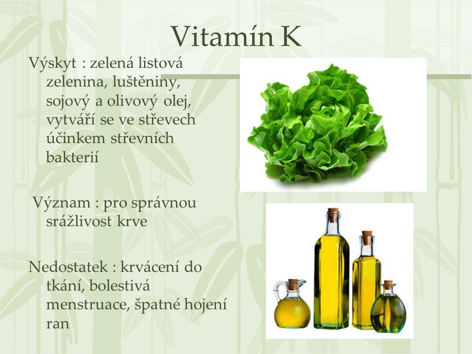 Vitamín K Výskyt : zelená listová zelenina, luštěniny, sojový a olivový olej, vytváří se ve střevech účinkem střevních bakterií Význam : pro správnou