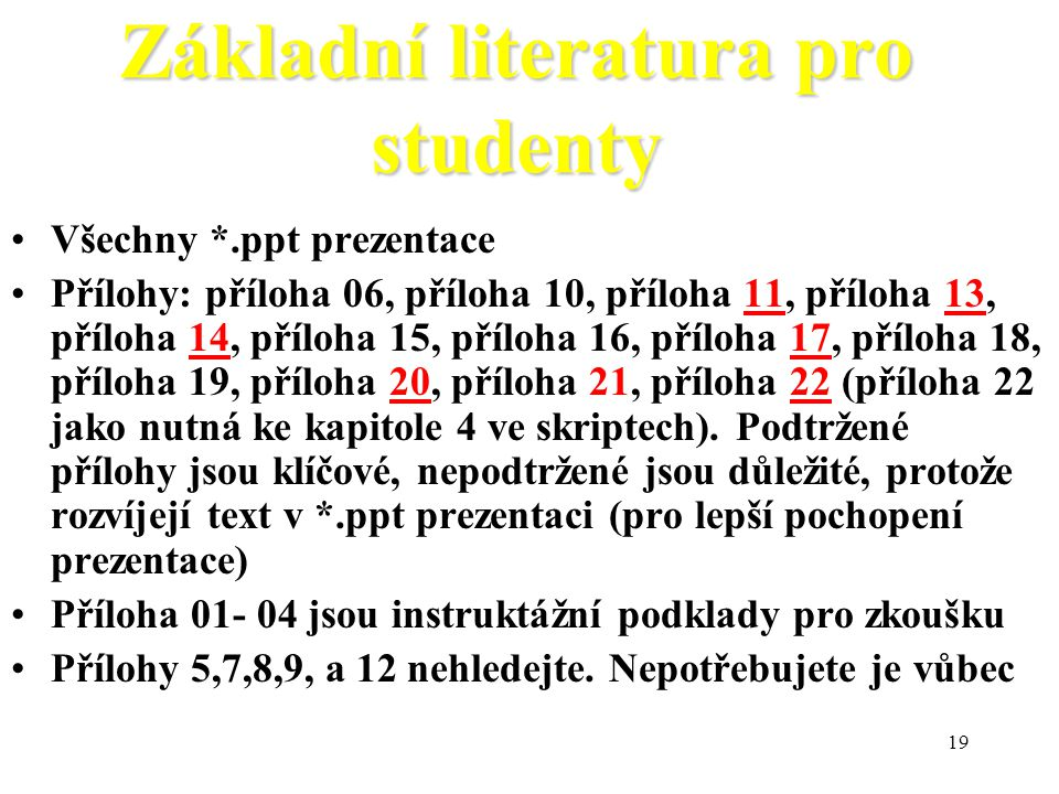 19 Základní literatura pro studenty Všechny *.ppt prezentace Přílohy: příloha 06, příloha 10, příloha 11, příloha 13, příloha 14, příloha 15, příloha 16, příloha 17, příloha 18, příloha 19, příloha 20, příloha 21, příloha 22 (příloha 22 jako nutná ke kapitole 4 ve skriptech).
