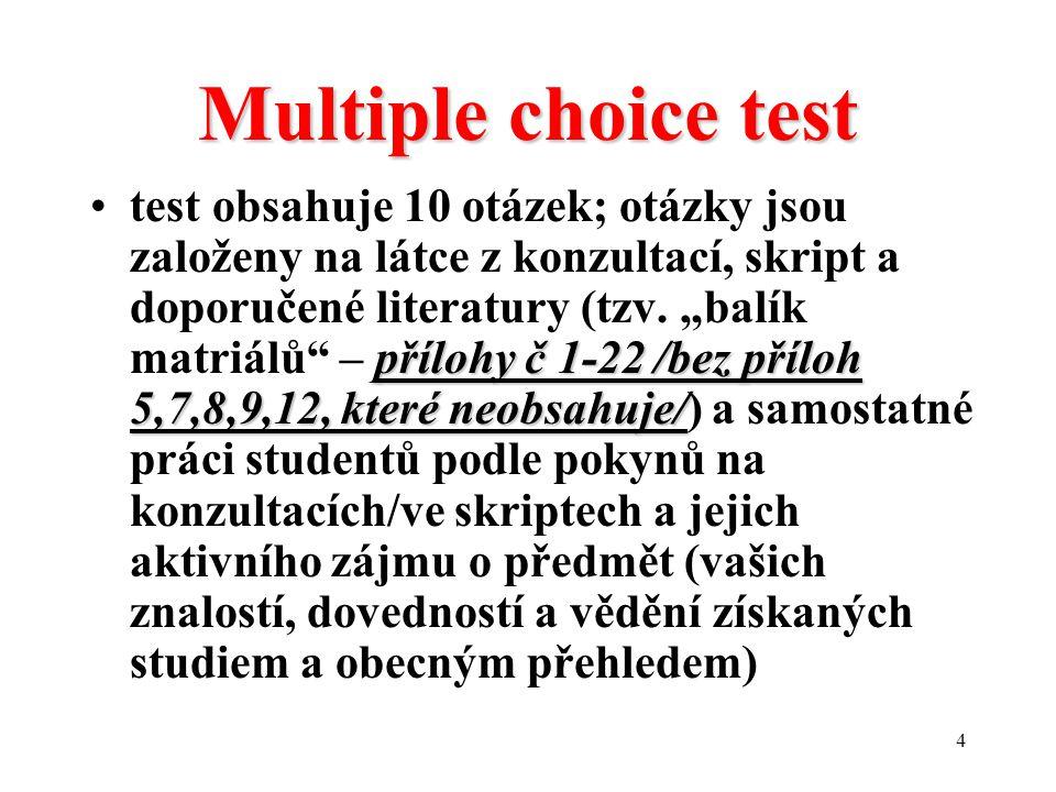 4 Multiple choice test přílohy č 1-22 /bez příloh 5,7,8,9,12, které neobsahuje/test obsahuje 10 otázek; otázky jsou založeny na látce z konzultací, skript a doporučené literatury (tzv.