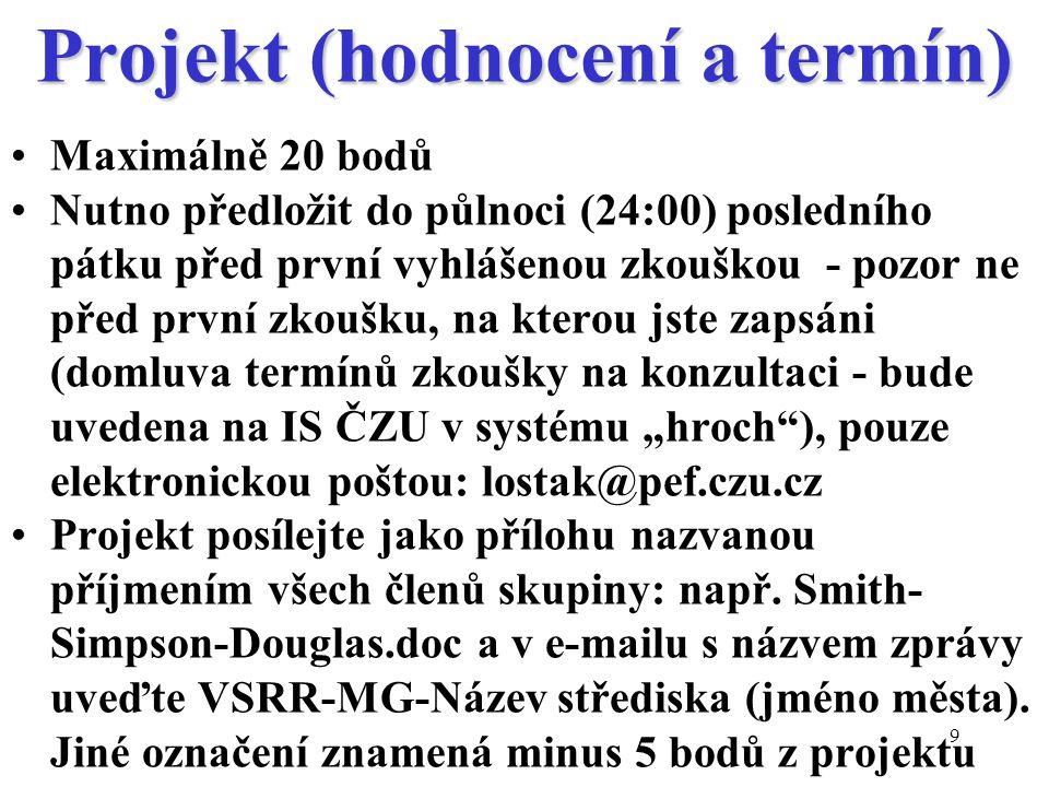 """9 Projekt (hodnocení a termín) Maximálně 20 bodů Nutno předložit do půlnoci (24:00) posledního pátku před první vyhlášenou zkouškou - pozor ne před první zkoušku, na kterou jste zapsáni (domluva termínů zkoušky na konzultaci - bude uvedena na IS ČZU v systému """"hroch ), pouze elektronickou poštou: lostak@pef.czu.cz Projekt posílejte jako přílohu nazvanou příjmením všech členů skupiny: např."""