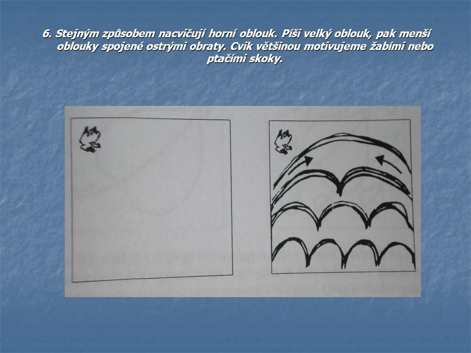 6. Stejným způsobem nacvičují horní oblouk. Píši velký oblouk, pak menší oblouky spojené ostrými obraty. Cvik většinou motivujeme žabími nebo ptačími