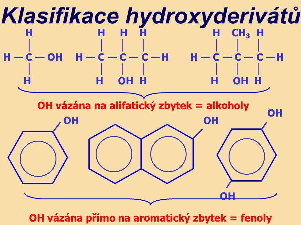 H │ H — C — OH │ H H H H │ │ │ H — C — C — C — H │ │ │ H OH H Klasifikace hydroxyderivátů H CH 3 H │ │ │ H — C — C — C — H │ │ │ H OH H OH vázána na alifatický zbytek = alkoholy OH OH vázána přímo na aromatický zbytek = fenoly