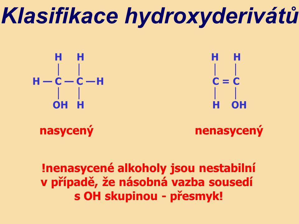 H H │ H — C — C — H │ OH H Klasifikace hydroxyderivátů H H │ C = C │ H OH nasycenýnenasycený !nenasycené alkoholy jsou nestabilní v případě, že násobná vazba sousedí s OH skupinou - přesmyk!