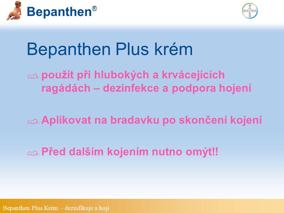 Bepanthen ® Bepanthen Plus krém použít při hlubokých a krvácejících ragádách – dezinfekce a podpora hojení Aplikovat na bradavku po skončení kojení Před dalším kojením nutno omýt!.