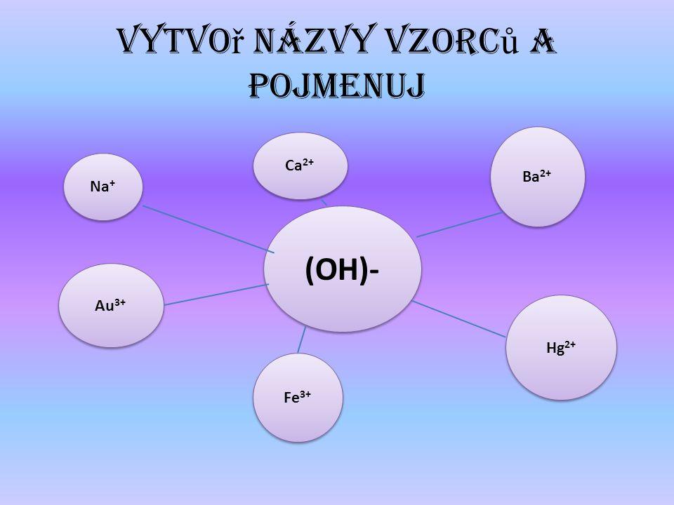 Vytvo ř názvy vzorc ů a pojmenuj (OH)- Na + Au 3+ Fe 3+ Ca 2+ Ba 2+ Hg 2+