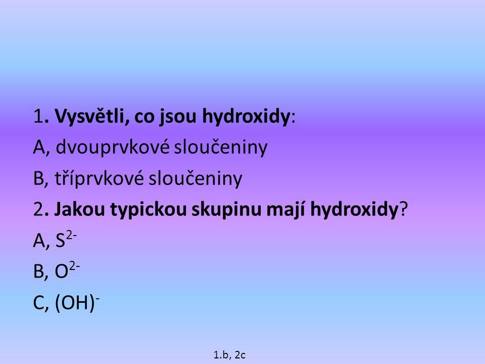 1.Vysvětli, co jsou hydroxidy: A, dvouprvkové sloučeniny B, tříprvkové sloučeniny 2.