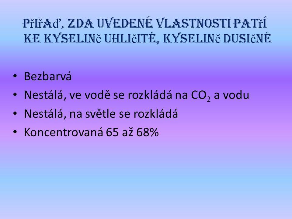 P ř i ř a ď, zda uvedené vlastnosti pat ř í ke kyselin ě uhli č ité, kyselin ě dusi č né Bezbarvá Nestálá, ve vodě se rozkládá na CO 2 a vodu Nestálá, na světle se rozkládá Koncentrovaná 65 až 68%