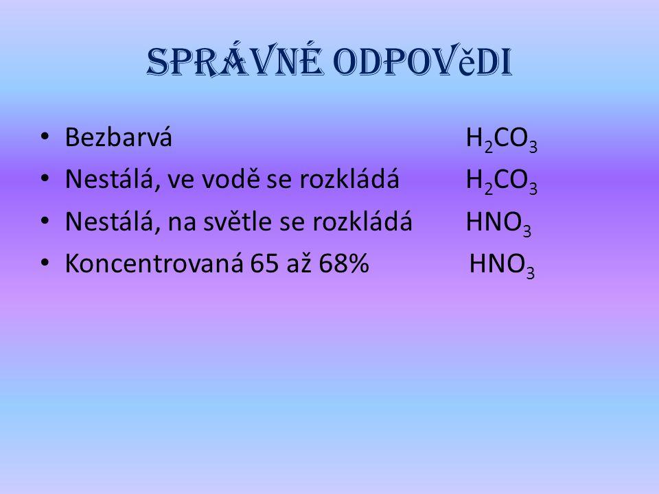 Správné odpov ě di Bezbarvá H 2 CO 3 Nestálá, ve vodě se rozkládá H 2 CO 3 Nestálá, na světle se rozkládá HNO 3 Koncentrovaná 65 až 68% HNO 3