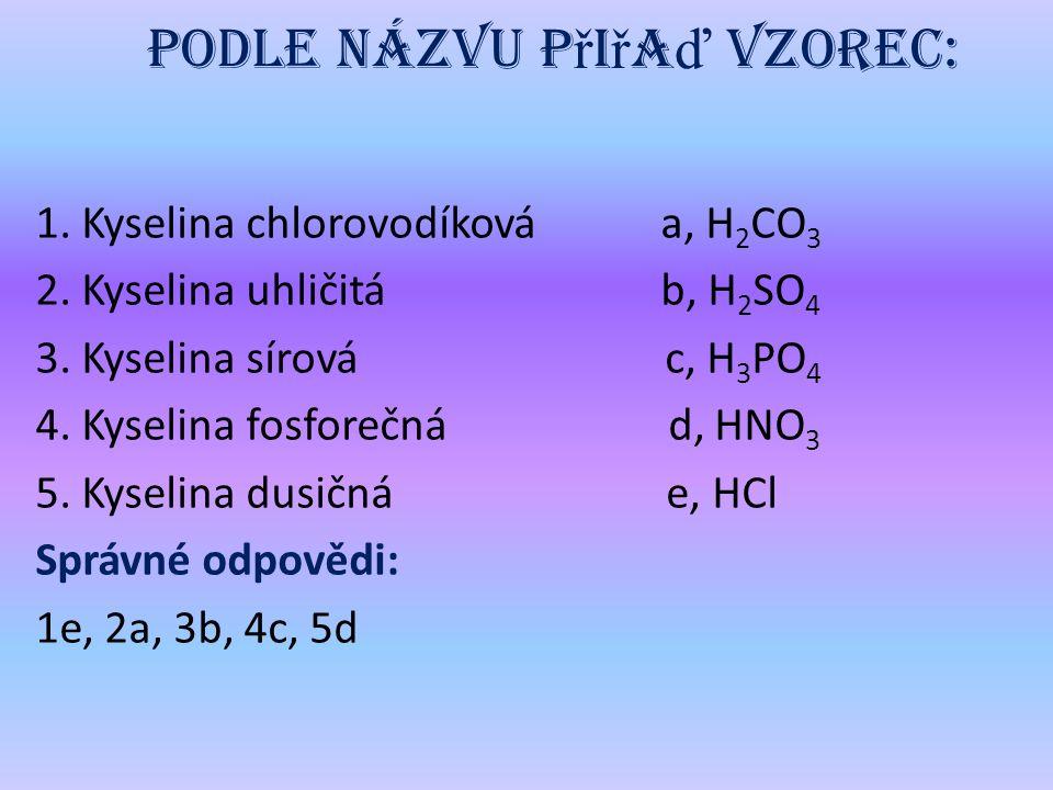 Podle názvu p ř i ř a ď vzorec: 1.Kyselina chlorovodíková a, H 2 CO 3 2.