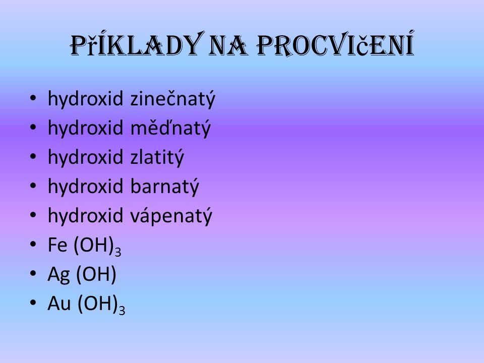 hydroxid zinečnatý hydroxid měďnatý hydroxid zlatitý hydroxid barnatý hydroxid vápenatý Fe (OH) 3 Ag (OH) Au (OH) 3 P ř íklady na procvi č ení