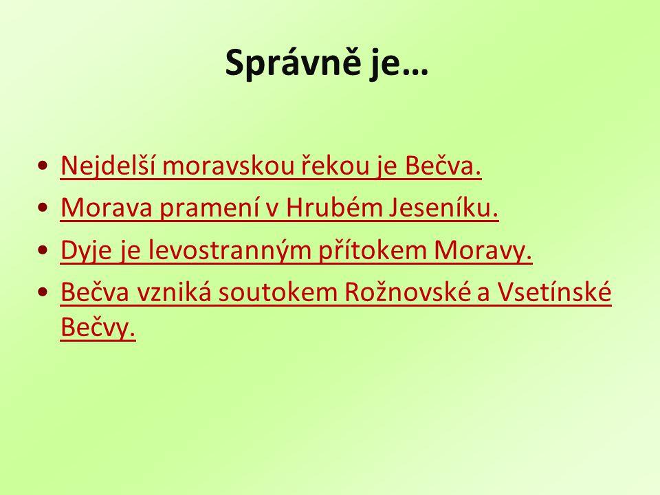 Správně je… Nejdelší moravskou řekou je Bečva. Morava pramení v Hrubém Jeseníku. Dyje je levostranným přítokem Moravy. Bečva vzniká soutokem Rožnovské