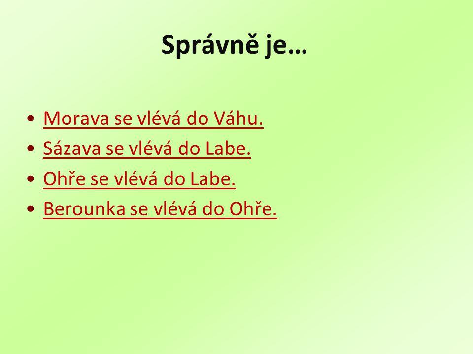 Správně je… Morava se vlévá do Váhu. Sázava se vlévá do Labe. Ohře se vlévá do Labe. Berounka se vlévá do Ohře.