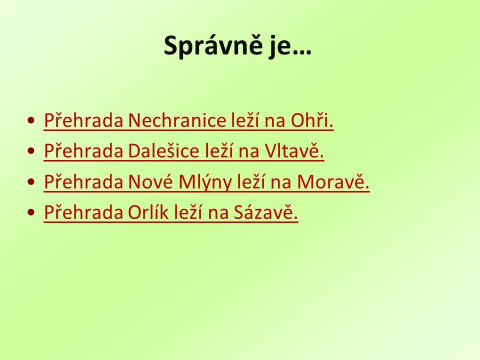Správně je… Přehrada Nechranice leží na Ohři. Přehrada Dalešice leží na Vltavě. Přehrada Nové Mlýny leží na Moravě. Přehrada Orlík leží na Sázavě.