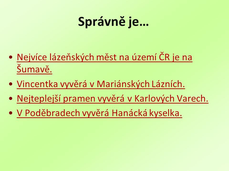 Správně je… Nejvíce lázeňských měst na území ČR je na Šumavě.Nejvíce lázeňských měst na území ČR je na Šumavě. Vincentka vyvěrá v Mariánských Lázních.