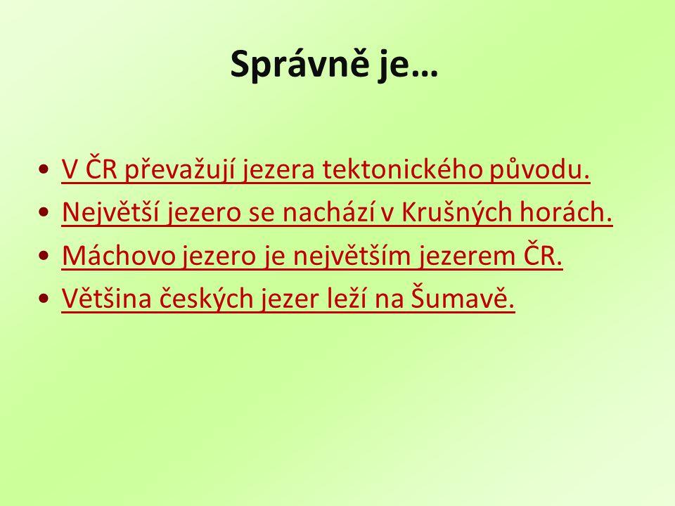 Správně je… V ČR převažují jezera tektonického původu. Největší jezero se nachází v Krušných horách. Máchovo jezero je největším jezerem ČR. Většina č