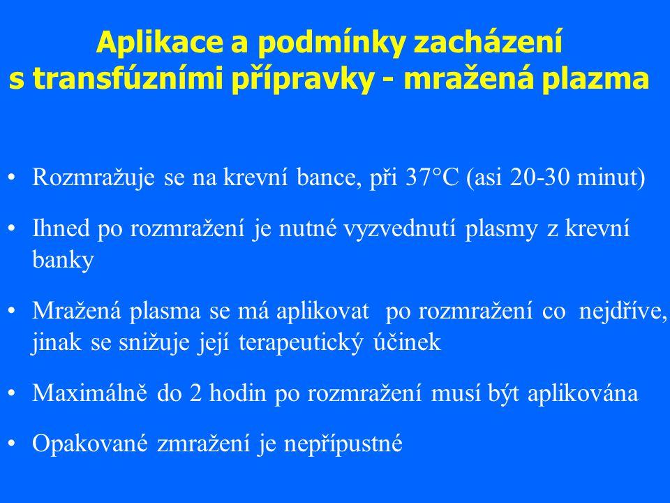 Aplikace a podmínky zacházení s transfúzními přípravky - mražená plazma Rozmražuje se na krevní bance, při 37°C (asi 20-30 minut) Ihned po rozmražení