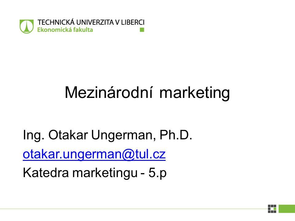 Ing. Otakar Ungerman, Ph.D. otakar.ungerman@tul.cz Katedra marketingu - 5.p Mezinárodní marketing