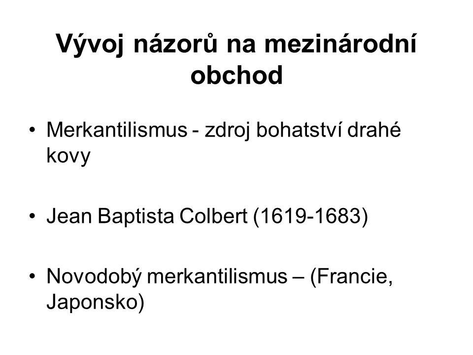 Vývoj názorů na mezinárodní obchod Merkantilismus - zdroj bohatství drahé kovy Jean Baptista Colbert (1619-1683) Novodobý merkantilismus – (Francie, Japonsko)