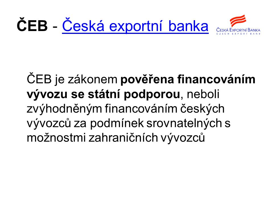 ČEB - Česká exportní bankaČeská exportní banka ČEB je zákonem pověřena financováním vývozu se státní podporou, neboli zvýhodněným financováním českých vývozců za podmínek srovnatelných s možnostmi zahraničních vývozců