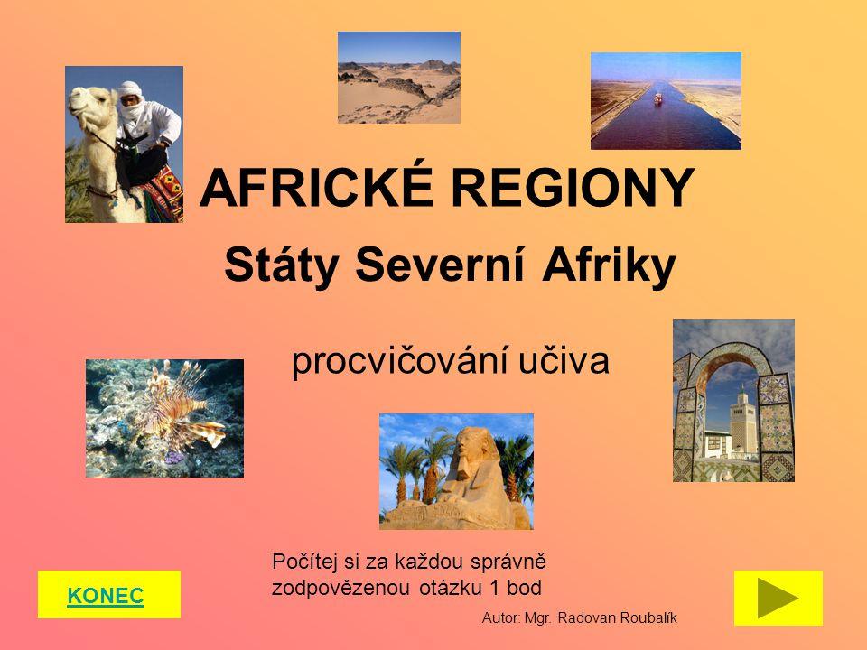 AFRICKÉ REGIONY Státy Severní Afriky KONEC procvičování učiva Počítej si za každou správně zodpovězenou otázku 1 bod Autor: Mgr. Radovan Roubalík