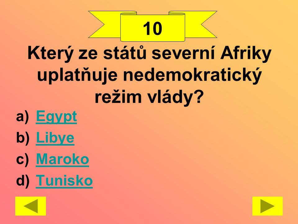 Který ze států severní Afriky uplatňuje nedemokratický režim vlády? a)EgyptEgypt b)LibyeLibye c)MarokoMaroko d)TuniskoTunisko 10