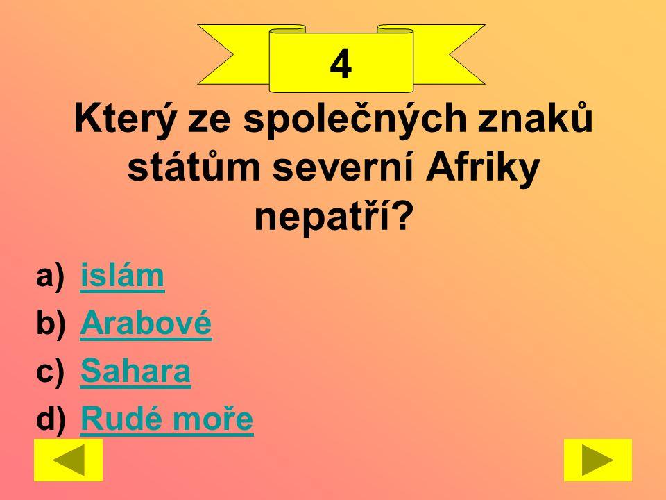 Který ze společných znaků státům severní Afriky nepatří? a)islámislám b)ArabovéArabové c)SaharaSahara d)Rudé mořeRudé moře 4