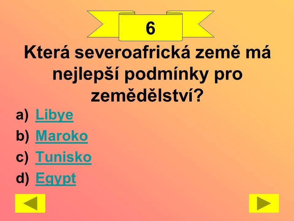 Která severoafrická země má nejlepší podmínky pro zemědělství? a)LibyeLibye b)MarokoMaroko c)TuniskoTunisko d)EgyptEgypt 6