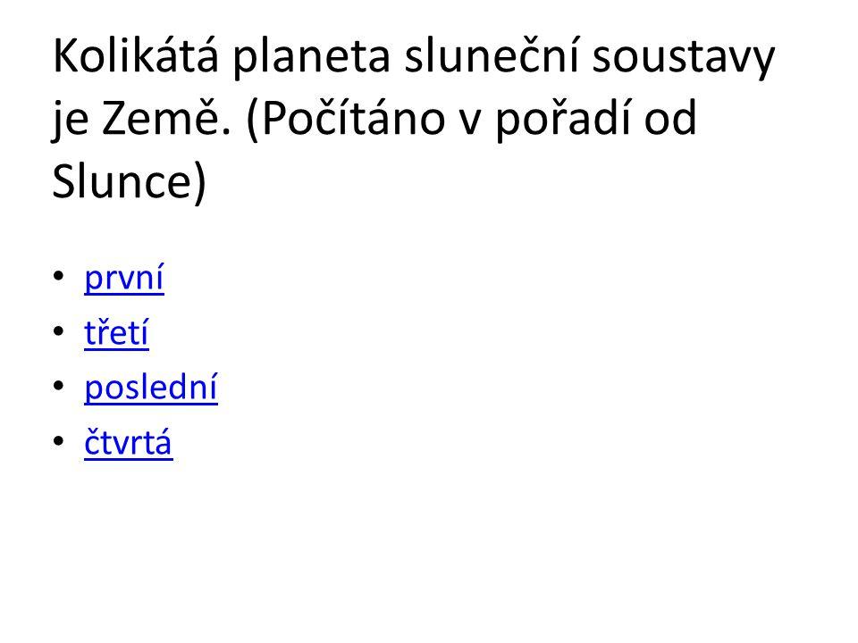 Kolikátá planeta sluneční soustavy je Země. (Počítáno v pořadí od Slunce) první třetí poslední čtvrtá