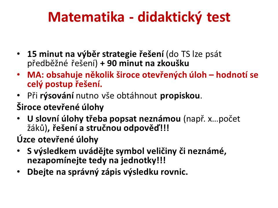Matematika - didaktický test 15 minut na výběr strategie řešení (do TS lze psát předběžné řešení) + 90 minut na zkoušku MA: obsahuje několik široce ot
