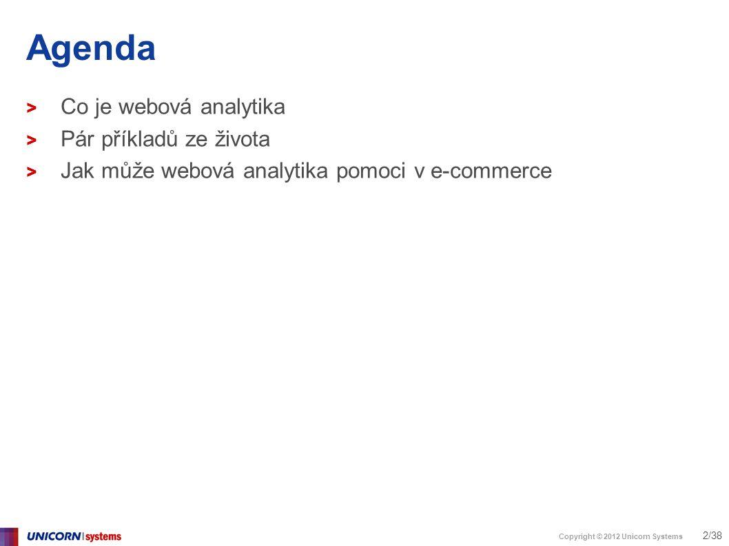 Copyright © 2012 Unicorn Systems 3/38 Co řeší e-commerce > Akvizice návštěvníků > propagace = reklamní kampaně > Konverze > Maximum návštěvníků přeměnit v zákazníky > Práce se zákaznickou bází > Retence, cross-sale, up-sale kampaně > Adaptace / optimalizace obsahu webu > Dobře použitelný e-shop > Správná produktová nabídka