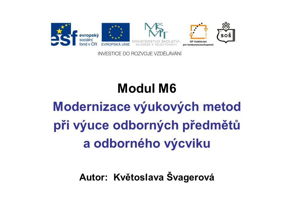 Modul M6 Modernizace výukových metod při výuce odborných předmětů a odborného výcviku Autor: Květoslava Švagerová