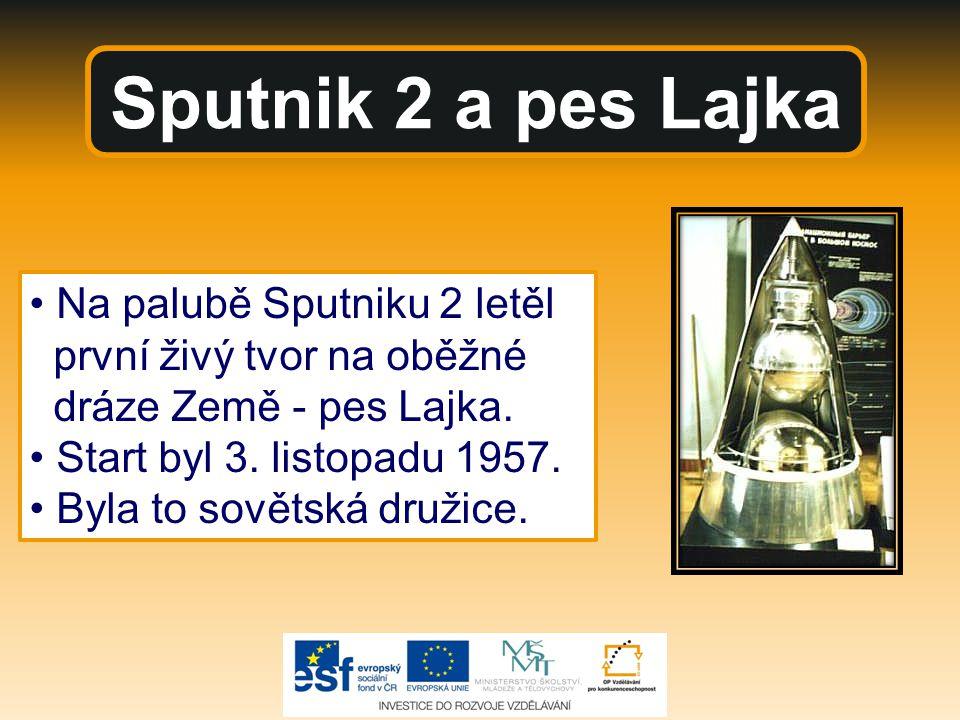 Sputnik 2 a pes Lajka Na palubě Sputniku 2 letěl první živý tvor na oběžné dráze Země - pes Lajka. Start byl 3. listopadu 1957. Byla to sovětská druži