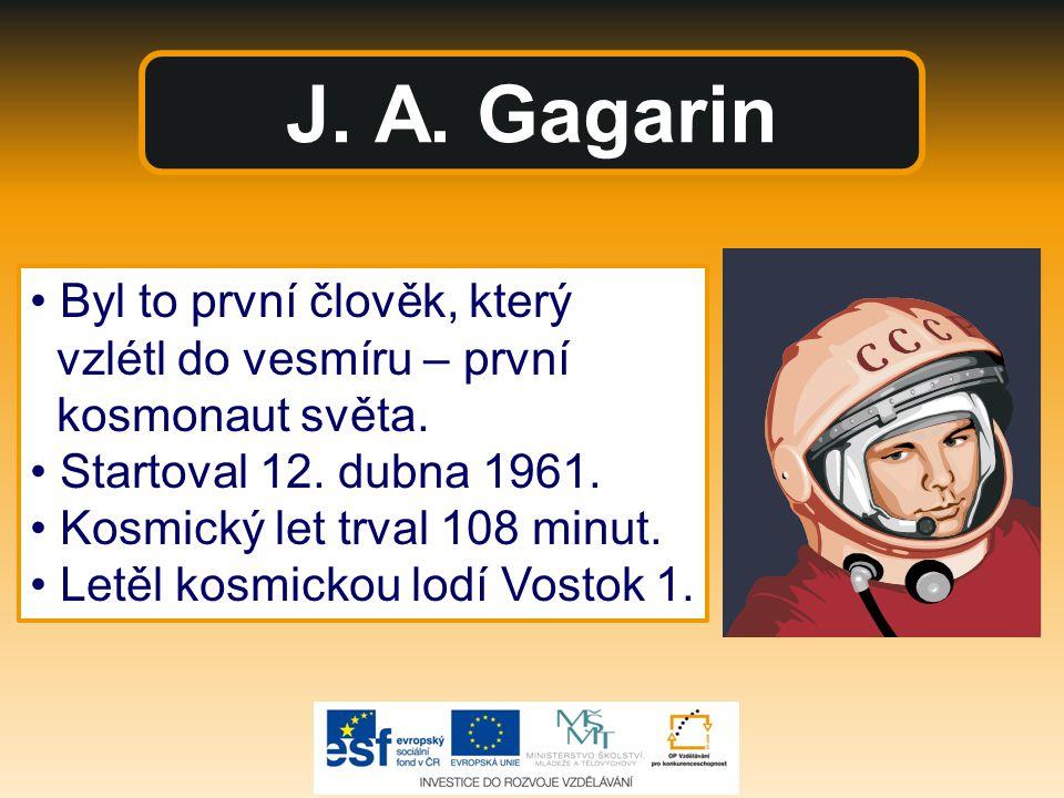 J. A. Gagarin Byl to první člověk, který vzlétl do vesmíru – první kosmonaut světa. Startoval 12. dubna 1961. Kosmický let trval 108 minut. Letěl kosm