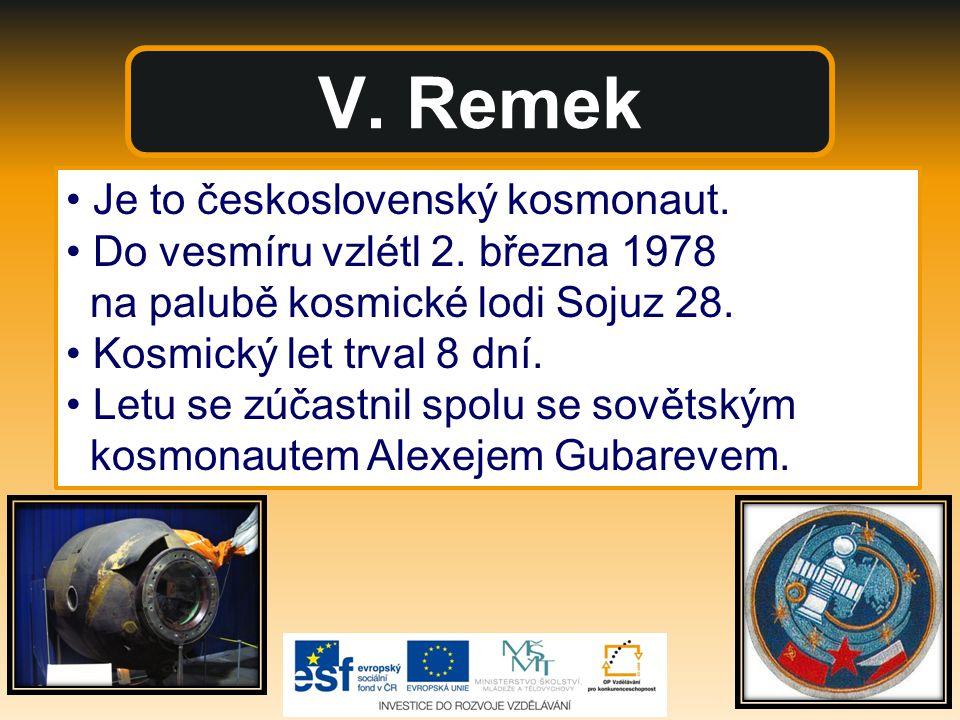 V. Remek Je to československý kosmonaut. Do vesmíru vzlétl 2. března 1978 na palubě kosmické lodi Sojuz 28. Kosmický let trval 8 dní. Letu se zúčastni