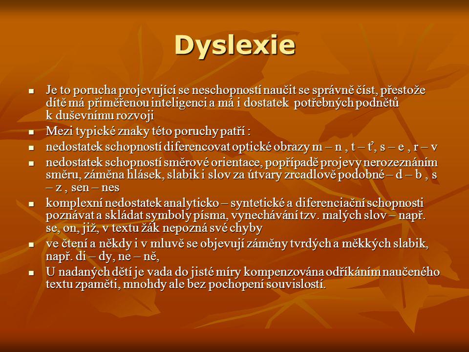 Dyslexie Je to porucha projevující se neschopností naučit se správně číst, přestože dítě má přiměřenou inteligenci a má i dostatek potřebných podnětů k duševnímu rozvoji Je to porucha projevující se neschopností naučit se správně číst, přestože dítě má přiměřenou inteligenci a má i dostatek potřebných podnětů k duševnímu rozvoji Mezi typické znaky této poruchy patří : Mezi typické znaky této poruchy patří : nedostatek schopností diferencovat optické obrazy m – n, t – ť, s – e, r – v nedostatek schopností diferencovat optické obrazy m – n, t – ť, s – e, r – v nedostatek schopností směrové orientace, popřípadě projevy nerozeznáním směru, záměna hlásek, slabik i slov za útvary zrcadlově podobné – d – b, s – z, sen – nes nedostatek schopností směrové orientace, popřípadě projevy nerozeznáním směru, záměna hlásek, slabik i slov za útvary zrcadlově podobné – d – b, s – z, sen – nes komplexní nedostatek analyticko – syntetické a diferenciační schopnosti poznávat a skládat symboly písma, vynechávání tzv.