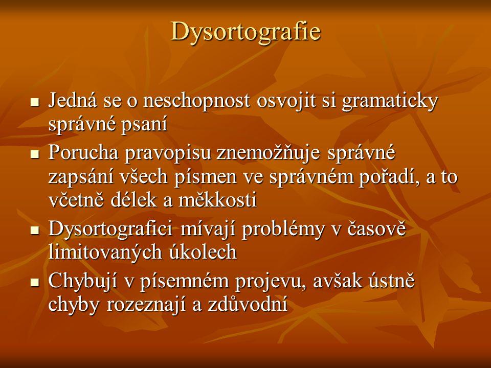 Dysortografie Jedná se o neschopnost osvojit si gramaticky správné psaní Jedná se o neschopnost osvojit si gramaticky správné psaní Porucha pravopisu znemožňuje správné zapsání všech písmen ve správném pořadí, a to včetně délek a měkkosti Porucha pravopisu znemožňuje správné zapsání všech písmen ve správném pořadí, a to včetně délek a měkkosti Dysortografici mívají problémy v časově limitovaných úkolech Dysortografici mívají problémy v časově limitovaných úkolech Chybují v písemném projevu, avšak ústně chyby rozeznají a zdůvodní Chybují v písemném projevu, avšak ústně chyby rozeznají a zdůvodní