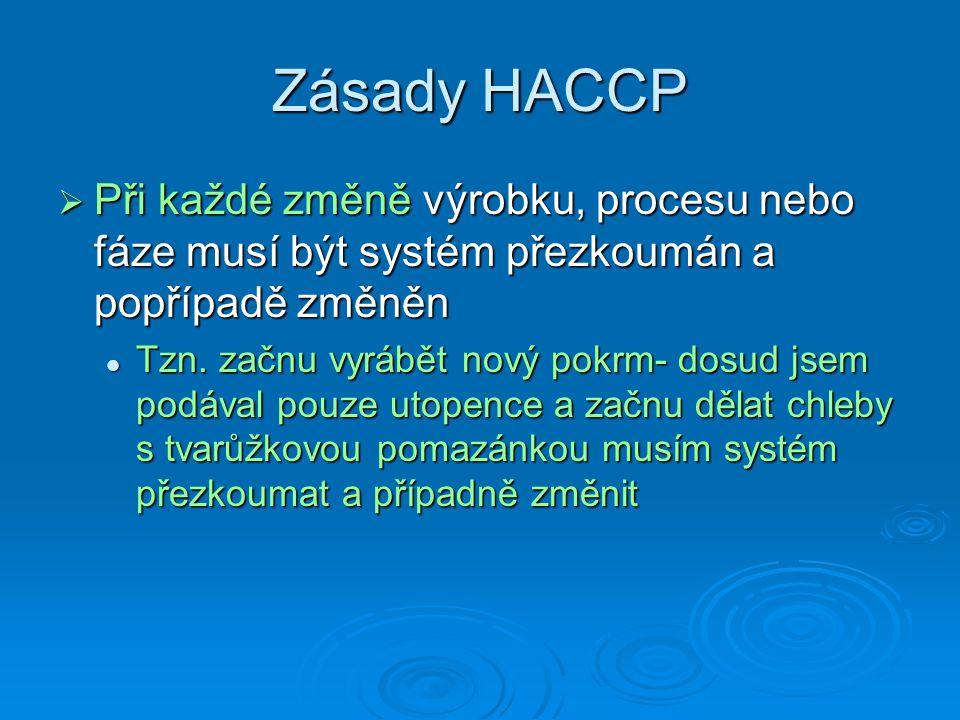 Zásady HACCP  Při každé změně výrobku, procesu nebo fáze musí být systém přezkoumán a popřípadě změněn Tzn. začnu vyrábět nový pokrm- dosud jsem podá